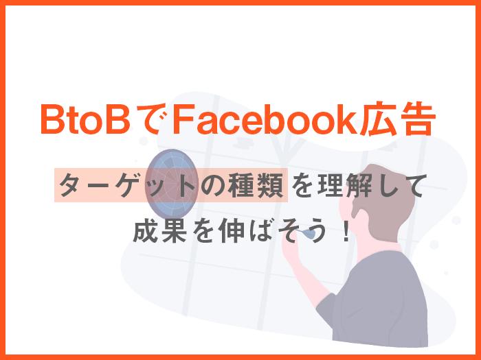 【BtoBでFacebook広告】ターゲットの種類を理解して成果を伸ばそう