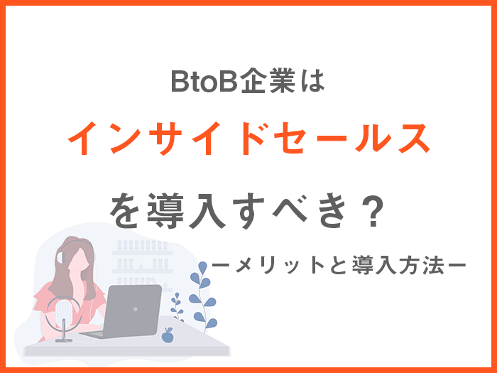 BtoB企業はインサイドセールスを導入すべき?メリットや導入方法を紹介します